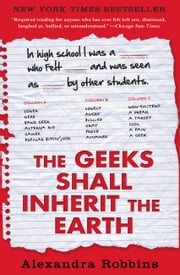 The Geeks Shall Inherit the Earth - Popularity, Quirk Theory, and Why Outsiders Thrive After High School ebook by Alexandra Robbins
