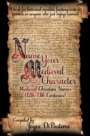 Name Your Medieval Character: Medieval Christian Names (12th-13th Centuries) ebook by Joyce DiPastena
