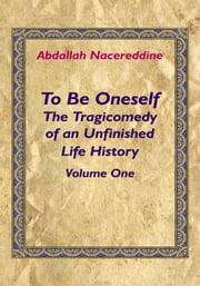 To Be Oneself - The Tragicomedy of an Unfinished Life History Volume 1 ebook by Abdallah Nacereddine