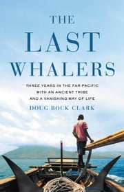 The Last Whalers - Three Years in the Far Pacific with an Ancient Tribe and a Vanishing Way of Life ebook by Doug Bock Clark