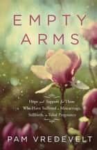 Empty Arms - Hope and Support for Those Who Have Suffered a Miscarriage, Stillbirth, or TubalPregnancy ebook by Pam Vredevelt