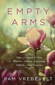 Empty Arms - Hope and Support for Those Who Have Suffered a Miscarriage, Stillbirth, or Tubal Pregnancy ebook by Pam Vredevelt