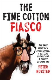 The Fine Cotton Fiasco - The True Story of a Bogus Horse, a Betting Plunge and a Bucket of Hair Dye ebook by Peter Hoysted