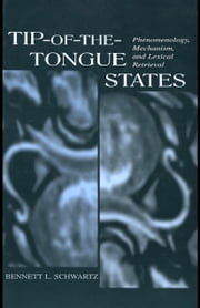 Tip-Of-The-Tongue States: Phenomenology, Mechanism, and Lexical Retrieval ebook by Schwartz, Bennett L.