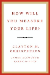 How Will You Measure Your Life? ebook by Clayton M. Christensen,James Allworth,Karen Dillon
