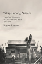 "Village Among Nations - ""Canadian"" Mennonites in a Transnational World, 1916-2006 ebook by Royden Loewen"