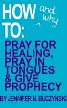 How & Why to Pray for Healing, Pray in Tongues & Give Prophecy ebook by Jennifer Buczynski
