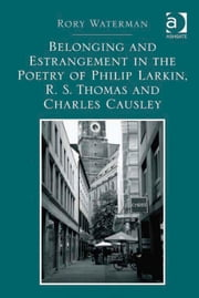 Belonging and Estrangement in the Poetry of Philip Larkin, R.S. Thomas and Charles Causley ebook by Dr Rory Waterman