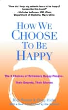 How We Choose to Be Happy - The 9 Choices of Extremely Happy People--Their Secrets, Their Stories ebook by Rick Foster, Greg Hicks