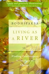 Living as a River: Finding Fearlessness in the Face of Change ebook by Bodhipaksa