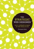 The Strategic Web Designer - How to Confidently Navigate the Web Design Process ebook by Christopher Butler