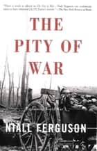 The Pity of War - Explaining World War I ebook by Niall Ferguson