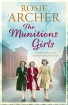 The Munitions Girls - The Bomb Girls 1: a gripping saga of love, friendship and betrayal ebook by Rosie Archer