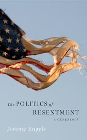 The Politics of Resentment - A Genealogy ebook by Jeremy Engels