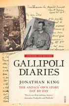 Gallipoli Diaries - the Anzacs' own story, day by day ebook by Jonathan King