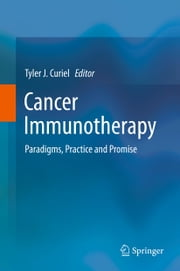 Cancer Immunotherapy - Paradigms, Practice and Promise ebook by Tyler J. Curiel