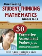 Uncovering Student Thinking in Mathematics, Grades 6-12 - 30 Formative Assessment Probes for the Secondary Classroom ebook by Cheryl Rose Tobey, Carolyn B. Arline