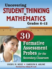 Uncovering Student Thinking in Mathematics, Grades 6-12 - 30 Formative Assessment Probes for the Secondary Classroom ebook by Cheryl Rose Tobey,Carolyn B. Arline
