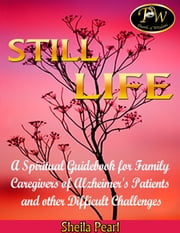 Still Life - A Spiritual Guidebook for Family Caregivers of Alzheimer's Patients and Other Difficult Challenges ebook by Sheila Pearl