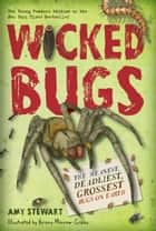 Wicked Bugs (Young Readers Edition) - The Meanest, Deadliest, Grossest Bugs on Earth ebook by Amy Stewart, Briony Morrow-Cribbs