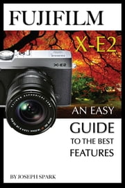 FujiFilm X-E2: An Easy Guide To the Best Features ebook by Joseph Spark