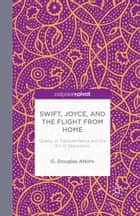 Swift, Joyce, and the Flight from Home - Quests of Transcendence and the Sin of Separation ebook by G. Atkins