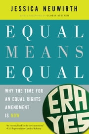Equal Means Equal - Why the Time for an Equal Rights Amendment Is Now ebook by Jessica Neuwirth,Gloria Steinem