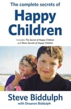 Complete Secrets of Happy Children ebook by Steve Biddulph