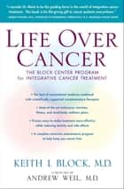 Life Over Cancer - The Block Center Program for Integrative Cancer Treatment ebook by Andrew Weil, M.D., Keith Block