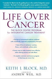 Life Over Cancer - The Block Center Program for Integrative Cancer Treatment ebook by Andrew Weil, M.D.,Keith Block