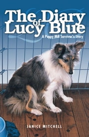 The Diary of Lucy Blue - A Puppy Mill Survivor's Story ebook by Janice Mitchell