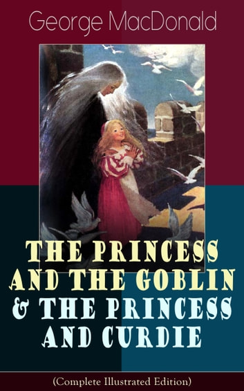The Princess and the Goblin & The Princess and Curdie (Complete Illustrated Edition) - Children's Classics - Fantasy Novels from the Author of Adela Cathcart, Phantastes, At the Back of the North Wind, Lilith, England's Antiphon, The Light Princess & Dealings with the Fairies ebook by George MacDonald