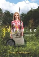 Girl Hunter - Revolutionizing the Way We Eat, One Hunt at a Time ebook by Georgia Pellegrini