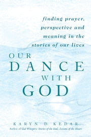 Our Dance with God - Finding Prayer, Perspective and Meaning in the Stories of Our Lives ebook by Karyn D. Kedar