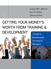 Getting Your Money's Worth from Training and Development - A Guide to Breakthrough Learning for Managers ebook by Andrew McK. Jefferson,Roy V. H. Pollock,Calhoun W. Wick