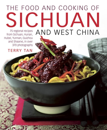 The Food and Cooking of Sichuan and West China - 75 Regional Recipes from Sichuan, Hunan, Hubei, Yunnan, Guizhou and Shaanxi, in over 370 Photographs ebook by Terry Tan
