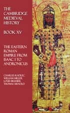 The Cambridge Medieval History - Book XV - The Eastern Roman Empire from Isaac I to Andronicus ebook by Thomas Arnold, Ferdinand Chalandon, Louis Brehier,...