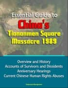 Essential Guide to China's Tiananmen Square Massacre 1989: Overview and History, Accounts of Survivors and Dissidents, Anniversary Hearings, Current Chinese Human Rights Abuses ebook by Progressive Management