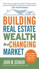 Building Real Estate Wealth in a Changing Market: Reap Large Profits from Bargain Purchases in Any Economy ebook by John Schaub