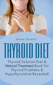 Thyroid Diet : Thyroid Solution Diet & Natural Treatment Book For Thyroid Problems & Hypothyroidism Revealed! ebook by Jason Scotts