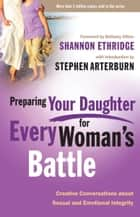 Preparing Your Daughter for Every Woman's Battle - Creative Conversations about Sexual and Emotional Integrity ebook by Shannon Ethridge, Stephen Arterburn