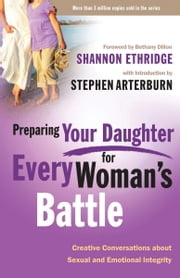 Preparing Your Daughter for Every Woman's Battle - Creative Conversations about Sexual and Emotional Integrity ebook by Shannon Ethridge,Stephen Arterburn