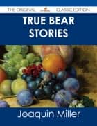 True Bear Stories - The Original Classic Edition ebook by Joaquin Miller