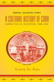 A Cultural History of Cuba during the U.S. Occupation, 1898-1902 ebook by Marial Iglesias Utset