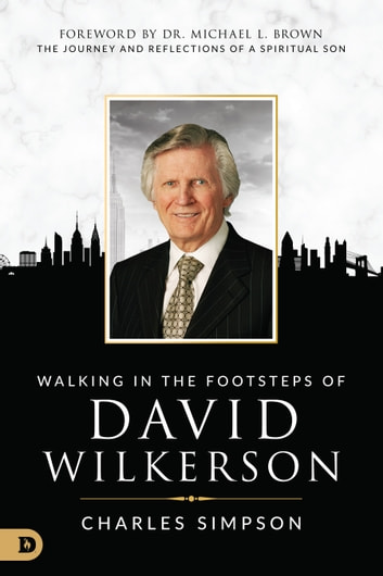 Walking in the Footsteps of David Wilkerson - The Journey and Reflections of a Spiritual Son ebook by Charles Simpson