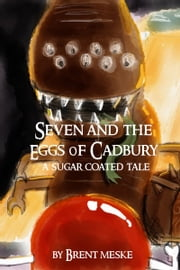 Seven and the Eggs of Cadbury ebook by Brent Meske