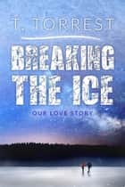 Breaking the Ice ebook by T. Torrest
