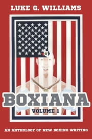Boxiana Volume 1 - An anthology of new boxing writing ebook by Luke G. Williams