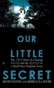 Our Little Secret - The True Story of a Teenager Killer and the Silence of a Small New England Town ebook by Kevin Flynn,Rebecca Lavoie