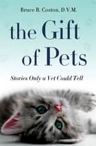 The Gift of Pets ebook by Bruce R. Coston, D.V.M.
